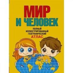 Мир и человек. Полный иллюстрированный географический атлас
