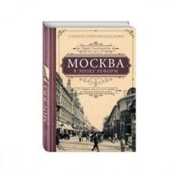 Москва в эпоху реформ. От отмены крепостного права до Первой мировой войны. Путеводитель путешественника во времени