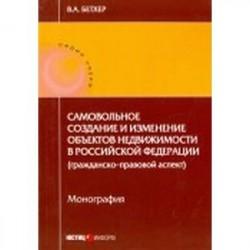 Самовольное создание и изменение объектов недвижимости в Российской Федерации. Монография