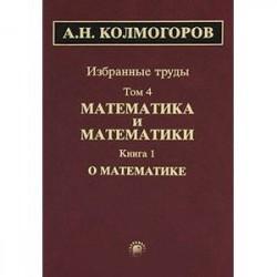Избранные труды в 6 томах. Том 4. Математика и математики. В 2 книгах. Книга 1. О математике