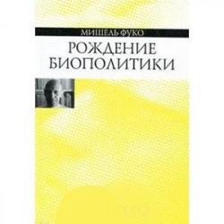 Рождение биополитики. Курс лекций, прочитанных в Коллеж де Франс в 1978-1979 учебном году