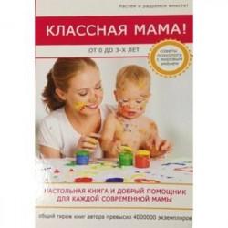 Классная мама! От 0 до 3 лет. Настольная книга и добрый помощник для каждой современной мамы