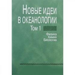 Новые идеи в океанологии. В 2-х томах. Том 1. Физика. Химия. Биология