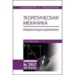 Теоретическая механика. Решение задач динамики. Учебное пособие