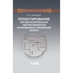 Проектирование автоматизированных систем обработки информации и управления (АСОИУ).