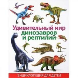 Удивительный мир динозавров и рептилий. Энциклопедия для детей