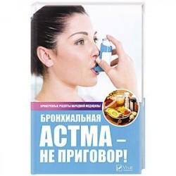 Бронхиальная астма - не приговор! Проверенные рецепты народной медицины. Сайдакова Р.И.