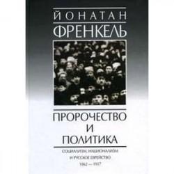 Пророчество и политика. Социализм, национализм и русское еврейство, 1862-1917