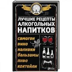Лучшие рецепты алкогольных напитков. Самогон, вино, наливки, бальзамы, пиво, коктейли