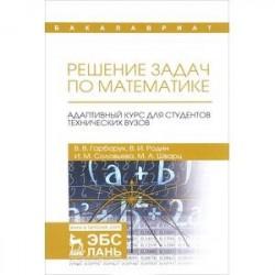 Решение задач по математике. Адаптивный курс для студентов технических вузов