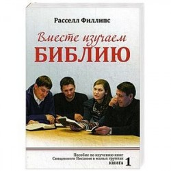 Вместе изучаем Библию: Пособие для изучения Священного Писания в малых группах. Книга 1