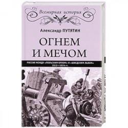 Огнем и мечом. Россия между 'польским орлом' и 'шведским львом'. 1512-1634 гг.