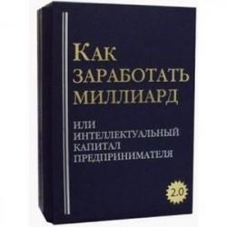 Как заработать миллиард или Интеллектуальный капитал предпринимателя. Версия 2.0. В 2-х томах: Том 1: Как заработать