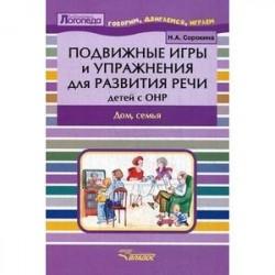 Подвижные игры и упражнения для развития речи детей с ОНР. Дом, семья. Пособие для логопеда