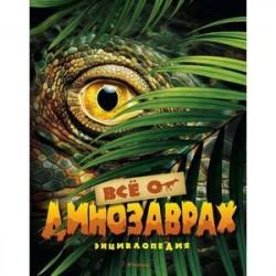 Всё о динозаврах. Энциклопедия