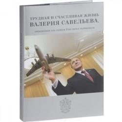 Трудная и счастливая жизнь Валерия Савельева