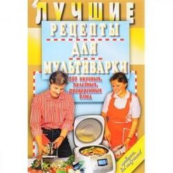 Лучшие рецепты для мультиварки. 250 вкусных, полезных, проверенных блюд