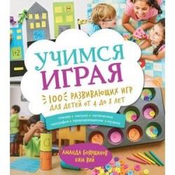 Учимся играя. 100 развивающих игр для детей от 4 до 8 лет