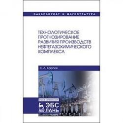 Технологическое прогнозирование развития производств нефтегазохимического комплекса. Учебник