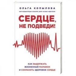 Сердце, не подведи. Как выдержать жизненный марафон и сохранить здоровое сердце