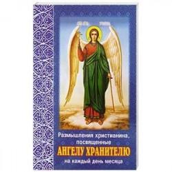 Размышления христианина, посвященные Ангелу Хранителю на каждый день месяца. С приложением канона Ангелу Хрантелю