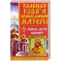 Главная книга православной матери. Когда дети болеют