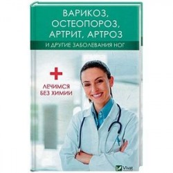 Варикоз, остеопороз, артрит, артроз и другие заболевания ног. Лечимся без химии