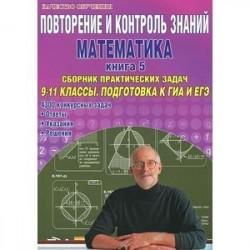 Повторение и контроль знаний. Математика. Книга 5. Сборник практических задач. 9-11 классы