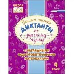 Русский язык. 4 класс. Учимся писать диктанты с наглядными подготовительными материалами