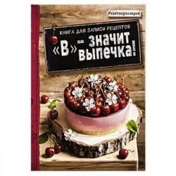 В - значит выпечка! Книга для записи рецептов