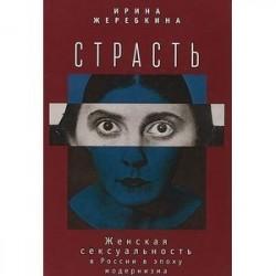 Страсть. Женская сексульность в России в эпоху модернизма