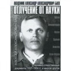 Отлучение от науки. Академик Александр Александрович Баев. Архивно-следственные документы 1937-1954