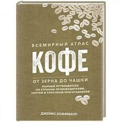 Всемирный атлас кофе. От зерна до чашки. Полный путеводитель по странам-производителям, сортам и способам приготовления
