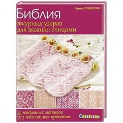 Библия ажурных узоров для вязания спицами. 35 воздушных мотивов и 13 изысканных проектов