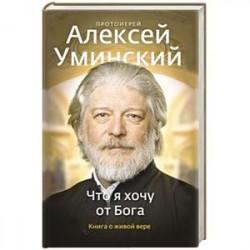 Что я хочу от Бога. Книга о живой вере.
