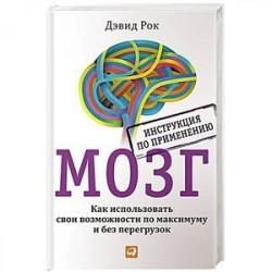 Мозг. Инструкция по применению. Как использовать свои возможности по максимуму и без перегруз.