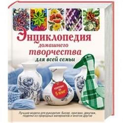 Энциклопедия домашнего творчества для всей семьи. Лучшие модели для рукоделия: бисер, декупаж, оригами , поделки из