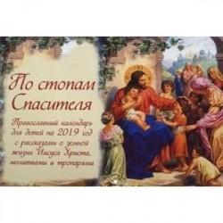 По стопам Спасителя. Детский православный календарь на 2019 год. С рассказами о земной жизни Иисуса Христа, молитвами и