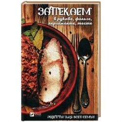 Рецепты для всей семьи. Запекаем в рукаве, фольге, пергаменте, тесте