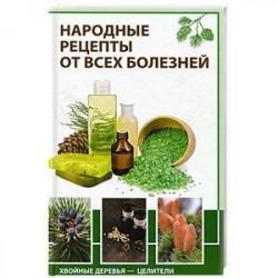 Народные рецепты от всех болезней Хвойные деревья-целители