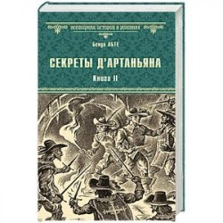 Секреты д'Артаньяна. Кн.II: Дон Жуан из Толедо, мушкетер короля (окончание). Железные маски