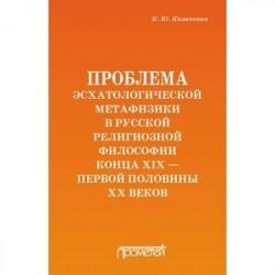 Проблема эсхатологической метафизики в русской религиозной философии конца XIX-первой половины XX в.