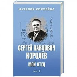 Сергей Павлович Королёв. Мой отец. В 2-х книгах. Книга 2