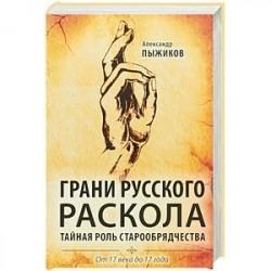 Грани русского раскола. Тайная роль старообрядчества. От 17 века до 17 года