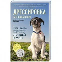 Дрессировка без наказания. 5 недель, которые сделают вашу собаку лучшей в мире