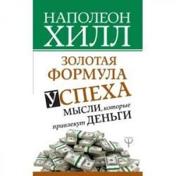 Золотая формула успеха. Мысли, которые привлекут деньги