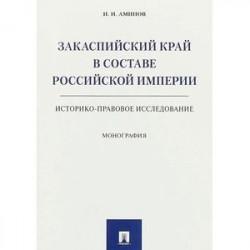 Закаспийский край в составе Российской империи. Историко-правовое исследование. Монография
