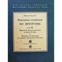 Избранные сочинения по литургике. Том 3. Евхологий Константинополя в начале ХI века