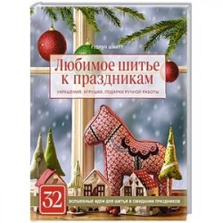 Любимое шитье к праздникам. Украшения, игрушки, подарки ручной работы (новогоднее оформление)