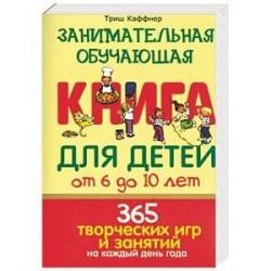 Занимательная обучающая книга для детей от 6 до 10 лет. 365 творческих игр и занятий